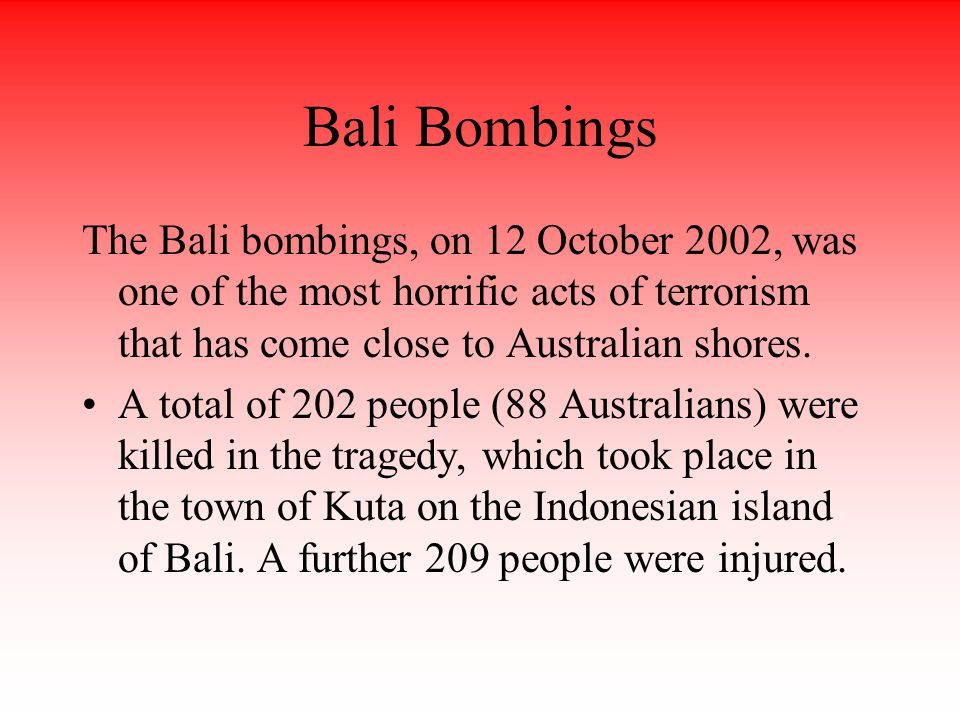 Bali Bombings The Bali bombings, on 12 October 2002, was one of the most horrific acts of terrorism that has come close to Australian shores.