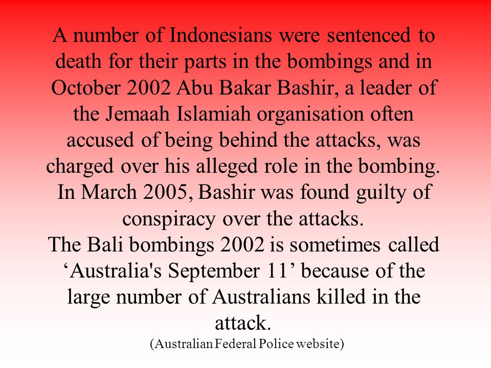 A number of Indonesians were sentenced to death for their parts in the bombings and in October 2002 Abu Bakar Bashir, a leader of the Jemaah Islamiah organisation often accused of being behind the attacks, was charged over his alleged role in the bombing.