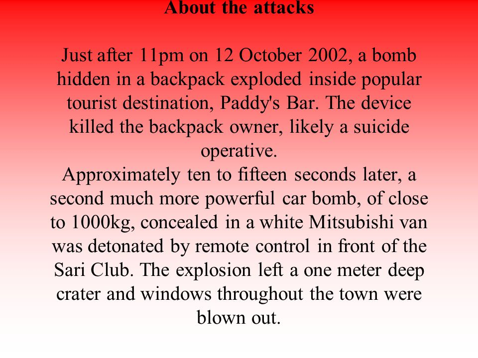 About the attacks Just after 11pm on 12 October 2002, a bomb hidden in a backpack exploded inside popular tourist destination, Paddy s Bar.