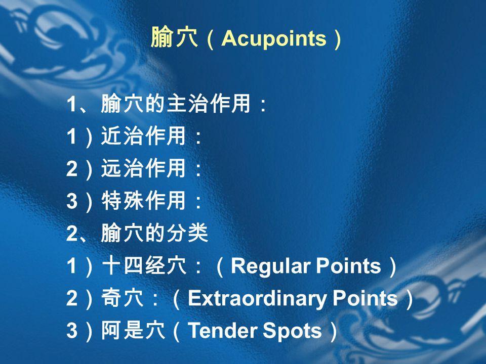 腧穴 ( Acupoints ) 1 、腧穴的主治作用: 1 )近治作用: 2 )远治作用: 3 )特殊作用: 2 、腧穴的分类 1 )十四经穴:( Regular Points ) 2 )奇穴:( Extraordinary Points ) 3 )阿是穴( Tender Spots )