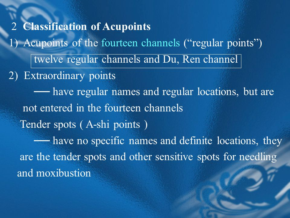 2 Classification of Acupoints 1) Acupoints of the fourteen channels ( regular points ) twelve regular channels and Du, Ren channel 2) Extraordinary points ── have regular names and regular locations, but are not entered in the fourteen channels Tender spots ( A-shi points ) ── have no specific names and definite locations, they are the tender spots and other sensitive spots for needling and moxibustion