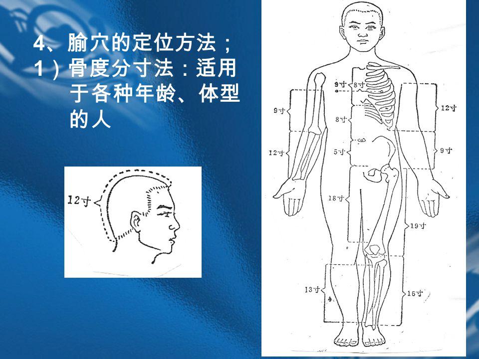 4 、腧穴的定位方法; 1 )骨度分寸法:适用 于各种年龄、体型 的人