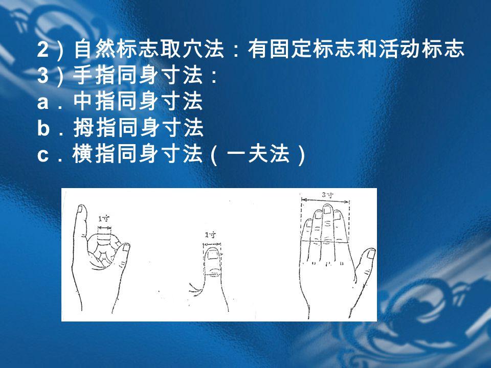 2 )自然标志取穴法:有固定标志和活动标志 3 )手指同身寸法: a .中指同身寸法 b .拇指同身寸法 c .横指同身寸法(一夫法)