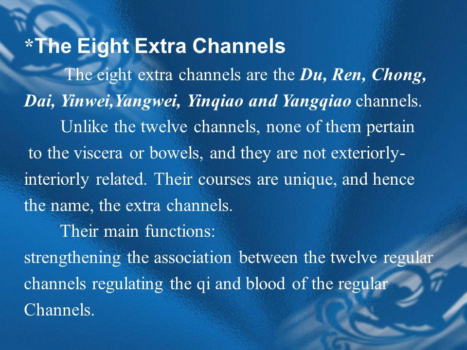 * The Eight Extra Channels The eight extra channels are the Du, Ren, Chong, Dai, Yinwei,Yangwei, Yinqiao and Yangqiao channels.