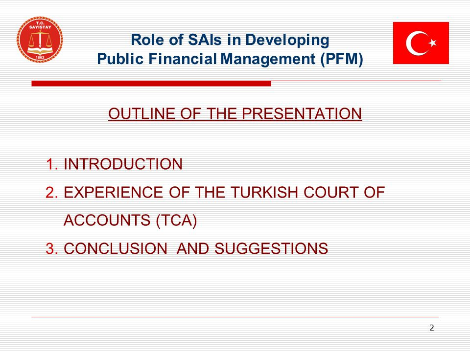 Role of SAIs in Developing Public Financial Management (PFM) OUTLINE OF THE PRESENTATION 1.INTRODUCTION 2.EXPERIENCE OF THE TURKISH COURT OF ACCOUNTS