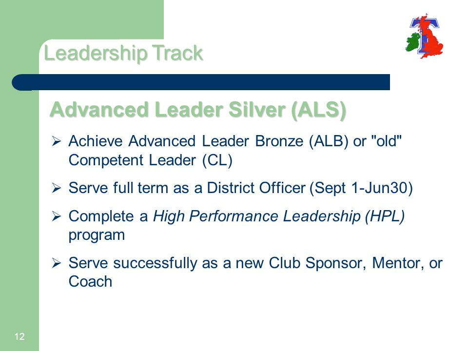 12 Advanced Leader Silver (ALS)  Achieve Advanced Leader Bronze (ALB) or old Competent Leader (CL)  Serve full term as a District Officer (Sept 1-Jun30)  Complete a High Performance Leadership (HPL) program  Serve successfully as a new Club Sponsor, Mentor, or Coach Leadership Track