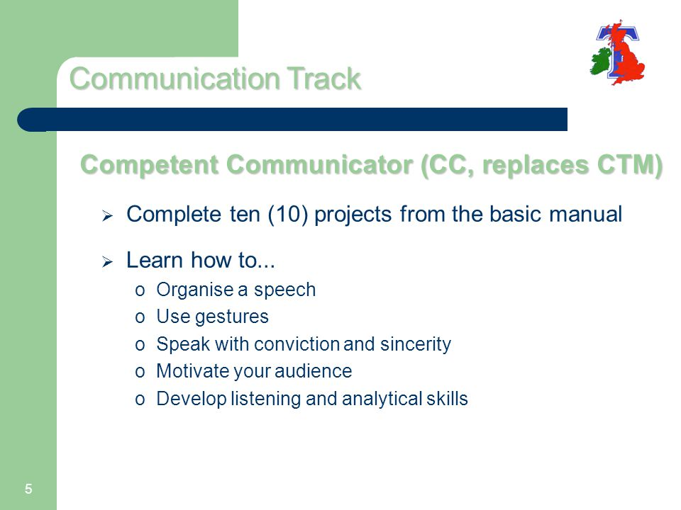 5 Competent Communicator (CC, replaces CTM)  Complete ten (10) projects from the basic manual  Learn how to...