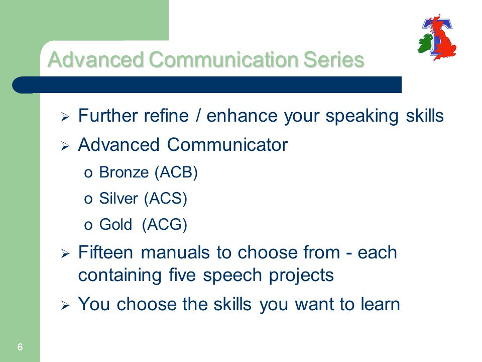 6 Advanced Communication Series  Further refine / enhance your speaking skills  Advanced Communicator oBronze (ACB) oSilver (ACS) oGold (ACG)  Fift