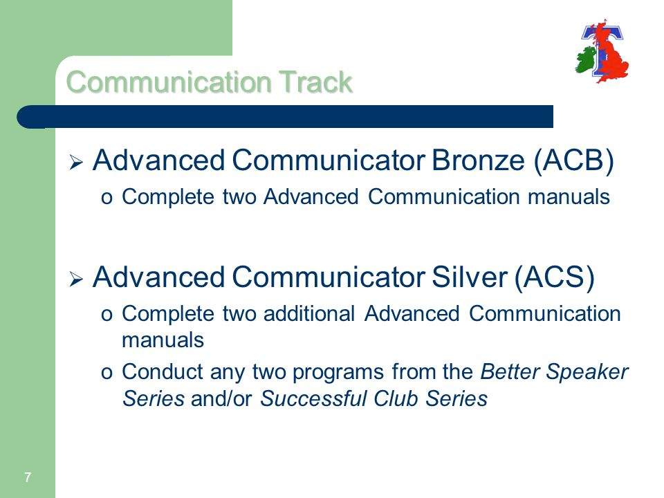 7 Communication Track  Advanced Communicator Bronze (ACB) oComplete two Advanced Communication manuals  Advanced Communicator Silver (ACS) oComplete two additional Advanced Communication manuals oConduct any two programs from the Better Speaker Series and/or Successful Club Series