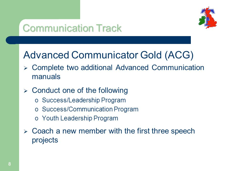 8 Communication Track Advanced Communicator Gold (ACG)  Complete two additional Advanced Communication manuals  Conduct one of the following oSuccess/Leadership Program oSuccess/Communication Program oYouth Leadership Program  Coach a new member with the first three speech projects