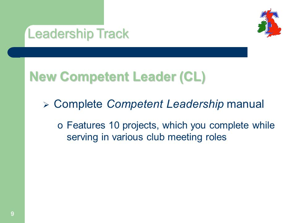 9 New Competent Leader (CL)  Complete Competent Leadership manual oFeatures 10 projects, which you complete while serving in various club meeting roles Leadership Track