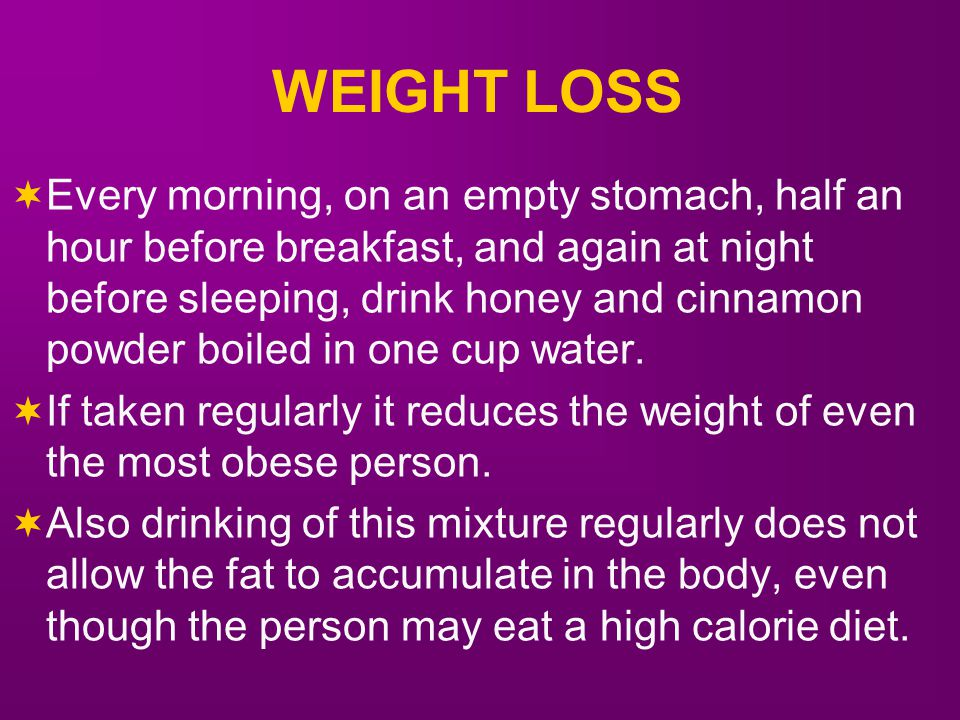 WEIGHT LOSS  Every morning, on an empty stomach, half an hour before breakfast, and again at night before sleeping, drink honey and cinnamon powder boiled in one cup water.
