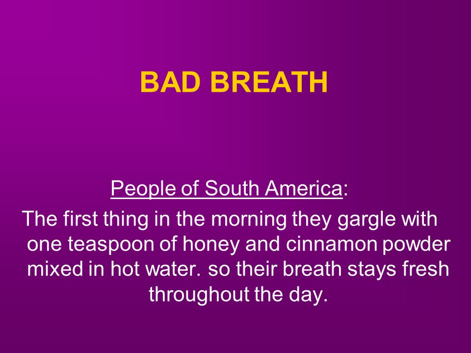 BAD BREATH People of South America: The first thing in the morning they gargle with one teaspoon of honey and cinnamon powder mixed in hot water.