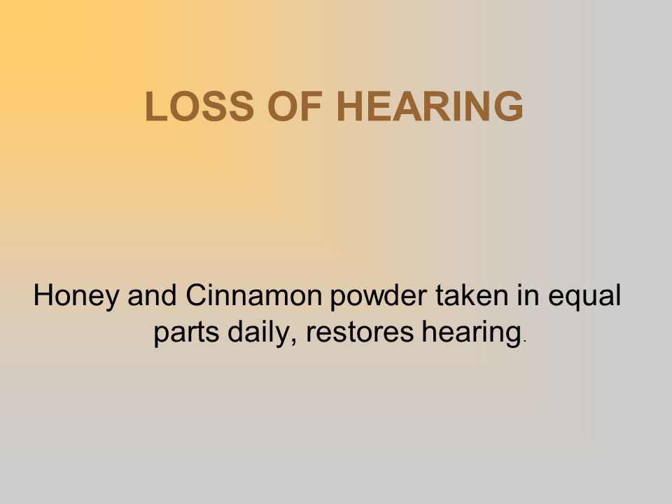 LOSS OF HEARING Honey and Cinnamon powder taken in equal parts daily, restores hearing.
