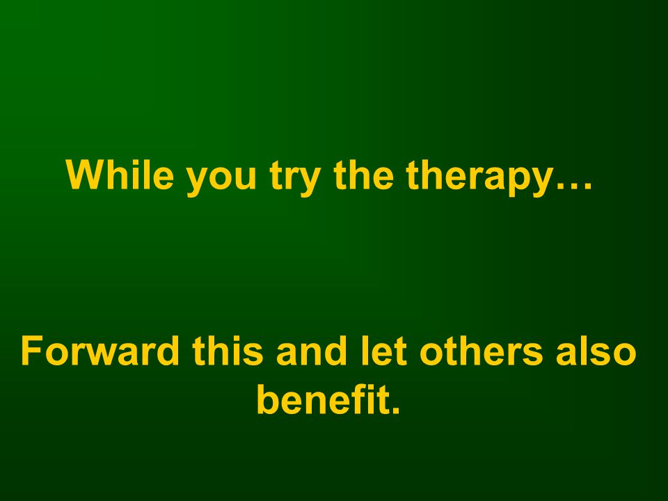 While you try the therapy… Forward this and let others also benefit.