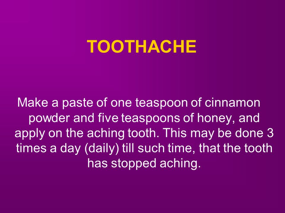 TOOTHACHE Make a paste of one teaspoon of cinnamon powder and five teaspoons of honey, and apply on the aching tooth.