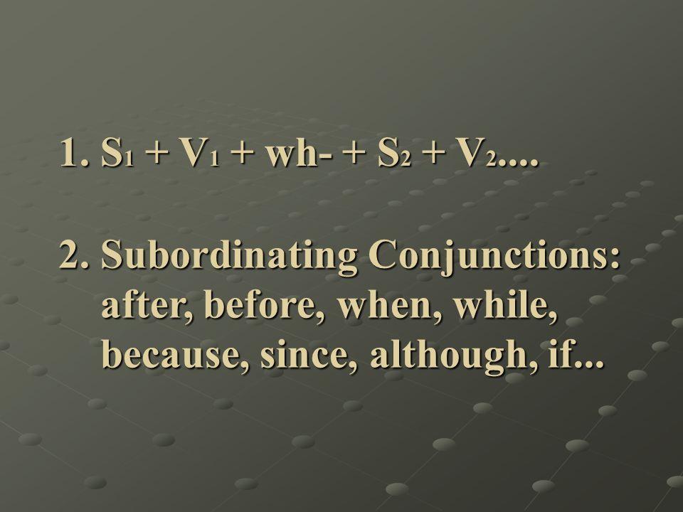 1. S 1 + V 1 + wh- + S 2 + V 2.... 1. S 1 + V 1 + wh- + S 2 + V 2.... 2. Subordinating Conjunctions: 2. Subordinating Conjunctions: after, before, whe