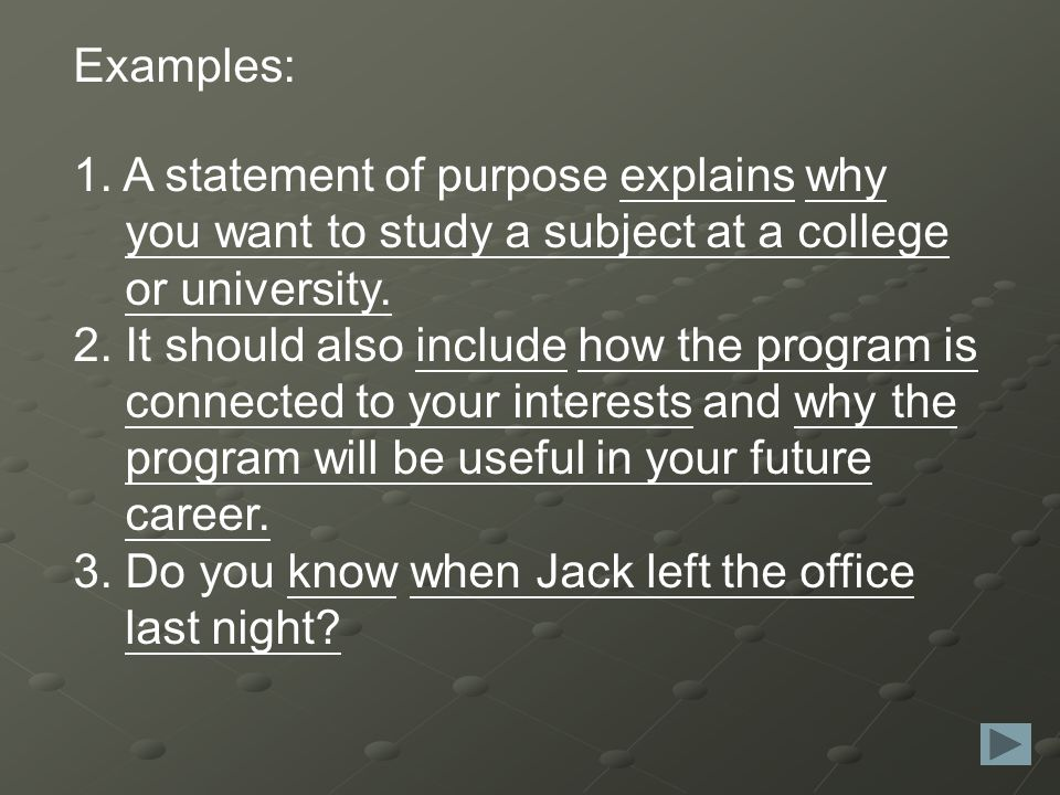 Examples: 1. A statement of purpose explains why you want to study a subject at a college or university. 2. It should also include how the program is