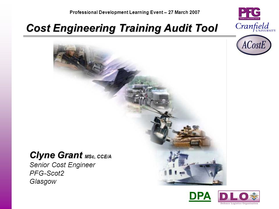 DPA Professional Development Learning Event – 27 March 2007 Cost Engineering Training Audit Tool Clyne Grant MSc, CCE/A Senior Cost Engineer PFG-Scot2 Glasgow