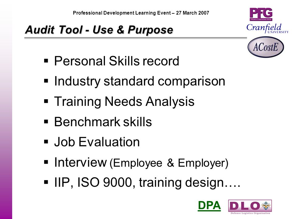DPA Professional Development Learning Event – 27 March 2007 AuditTool - Use & Purpose Audit Tool - Use & Purpose  Personal Skills record  Industry standard comparison  Training Needs Analysis  Benchmark skills  Job Evaluation  Interview (Employee & Employer)  IIP, ISO 9000, training design….