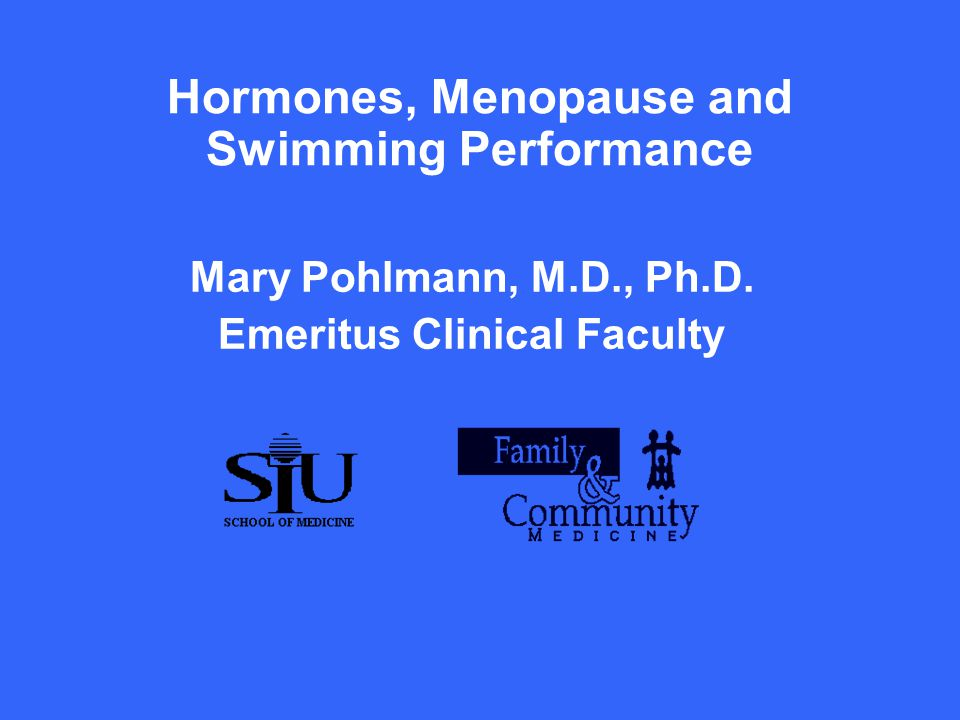 Hormones, Menopause and Swimming Performance Mary Pohlmann, M.D., Ph.D. Emeritus Clinical Faculty