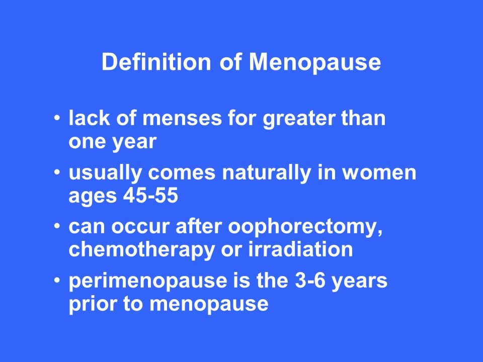 3 Definition Of Menopause Lack Of Menses For Greater Than One Year Usually  Comes Naturally In Women Ages 45 55 Can Occur After Oophorectomy,  Chemotherapy Or ...