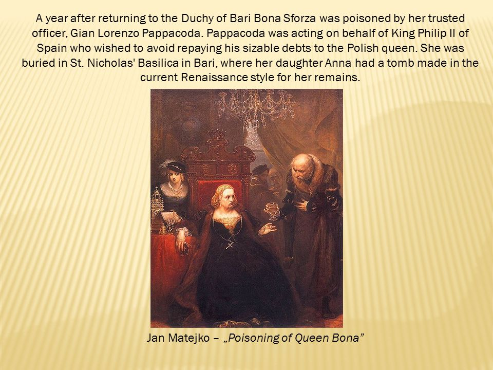 "Jan Matejko – ""Poisoning of Queen Bona A year after returning to the Duchy of Bari Bona Sforza was poisoned by her trusted officer, Gian Lorenzo Pappacoda."