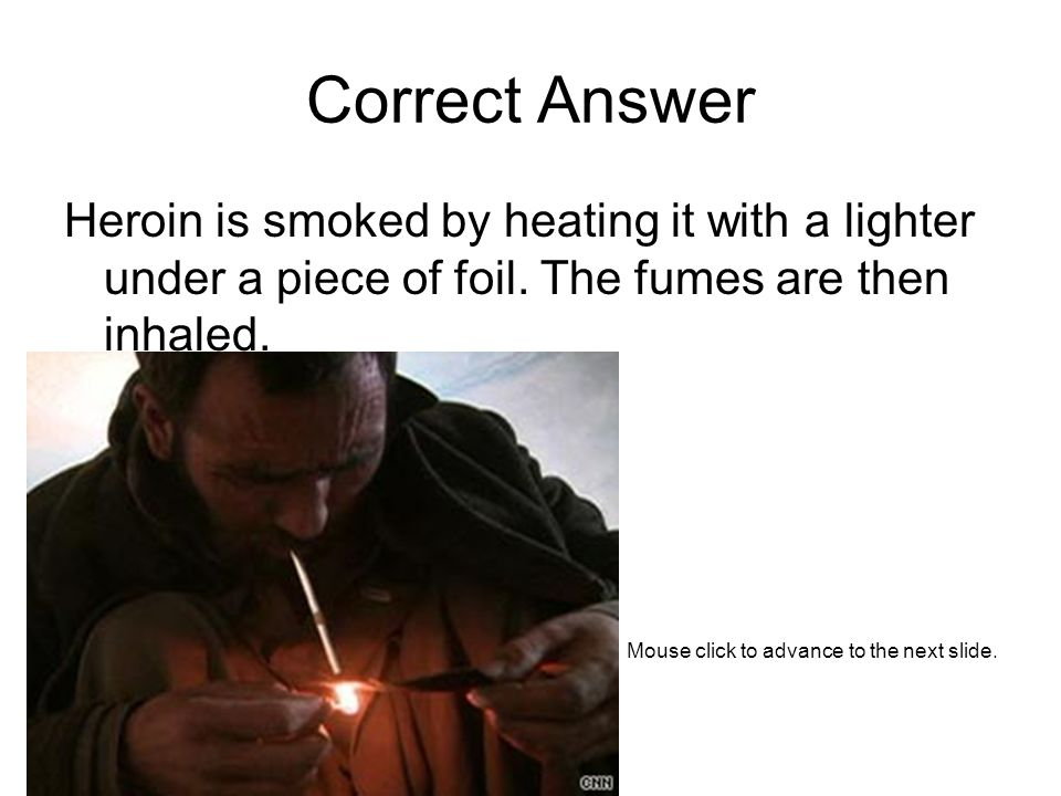 Correct Answer Heroin is smoked by heating it with a lighter under a piece of foil.