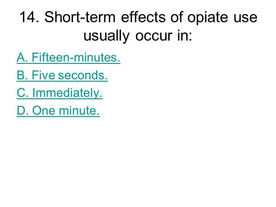 14. Short-term effects of opiate use usually occur in: A.