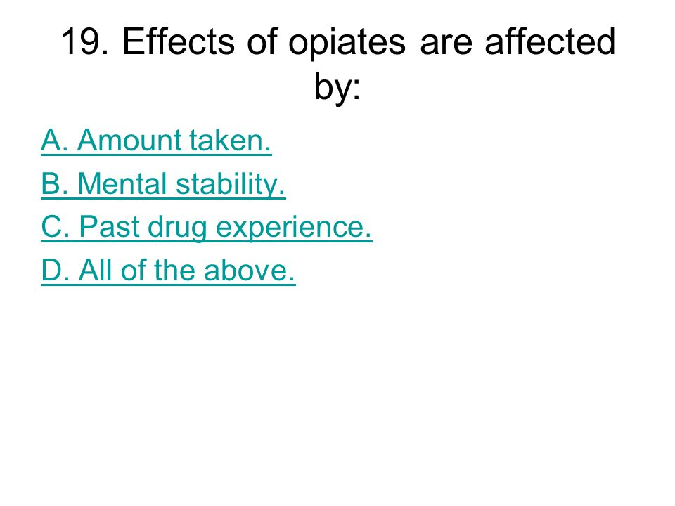 19. Effects of opiates are affected by: A. Amount taken.