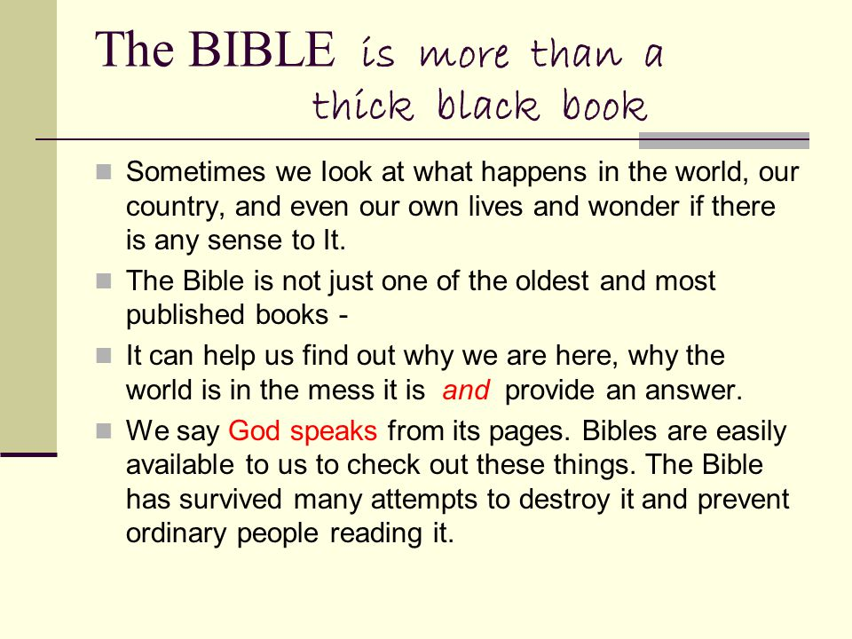 The BIBLE is more than a thick black book Sometimes we Iook at what happens in the world, our country, and even our own lives and wonder if there is any sense to It.