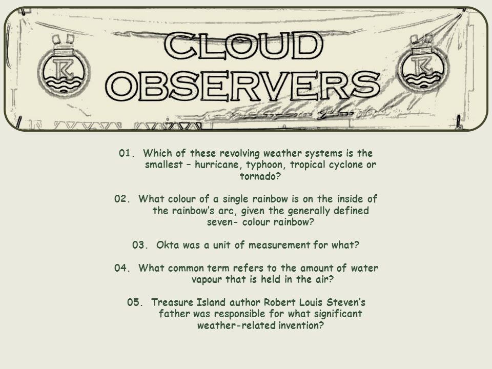 01. Which of these revolving weather systems is the smallest – hurricane, typhoon, tropical cyclone or tornado? 02. What colour of a single rainbow is