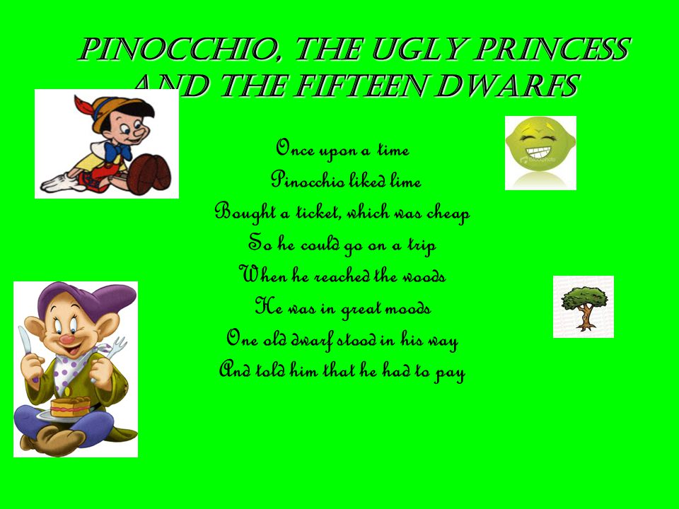 PINOCchIO, THE UGLY PRINCESS AND THE FIFTEEN DWARFS Once upon a time Pinocchio liked lime Bought a ticket, which was cheap So he could go on a trip When he reached the woods He was in great moods One old dwarf stood in his way And told him that he had to pay