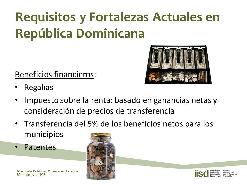 Marco de Políticas Mineras en Estados Miembros del IGF Beneficios financieros: Regalías Impuesto sobre la renta: basado en ganancias netas y consideración de precios de transferencia Transferencia del 5% de los beneficios netos para los municipios Patentes Requisitos y Fortalezas Actuales en República Dominicana