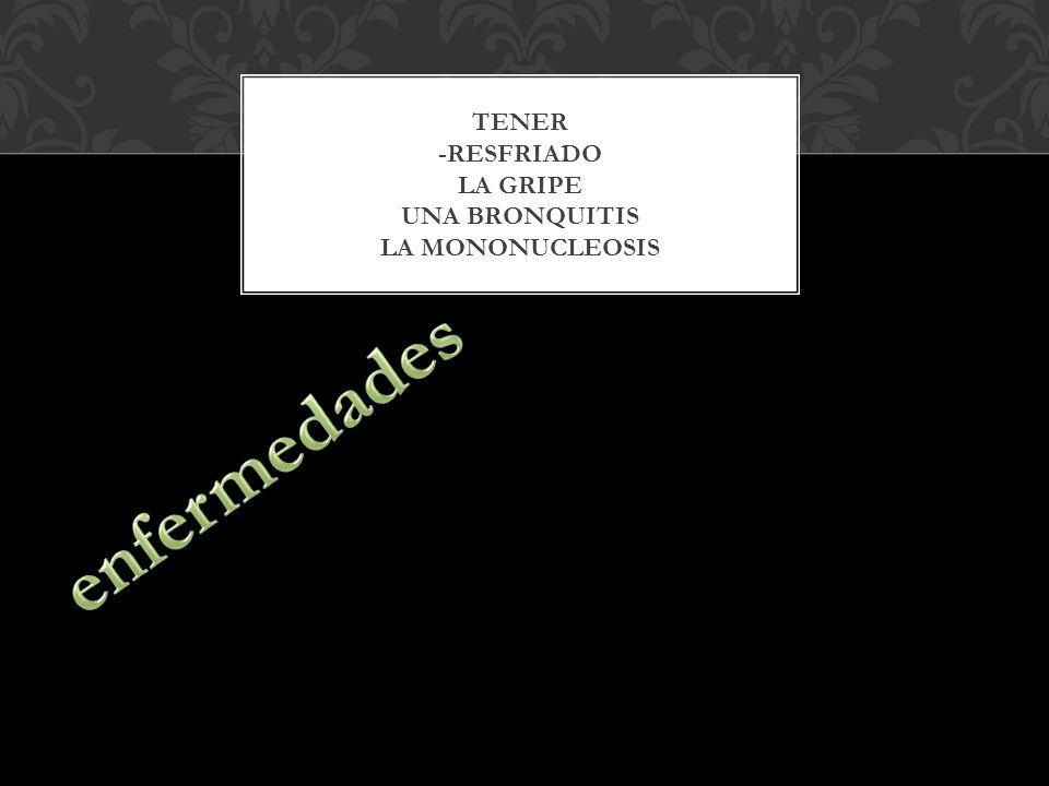 TENER -RESFRIADO LA GRIPE UNA BRONQUITIS LA MONONUCLEOSIS