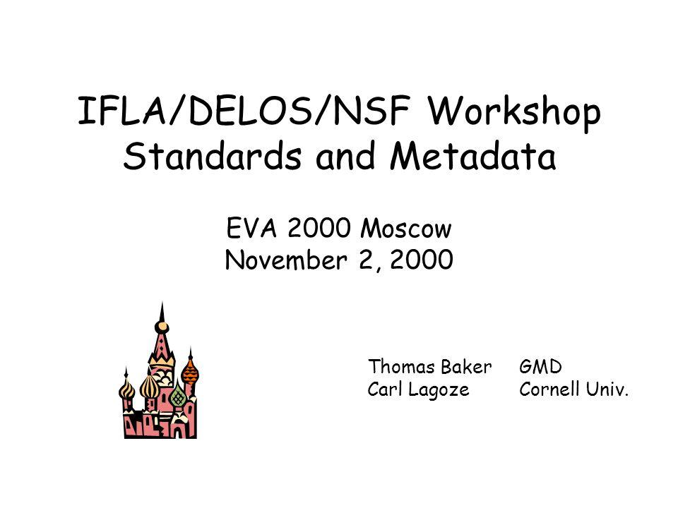 IFLA/DELOS/NSF Workshop Standards and Metadata EVA 2000 Moscow November 2, 2000 Thomas BakerGMD Carl LagozeCornell Univ.