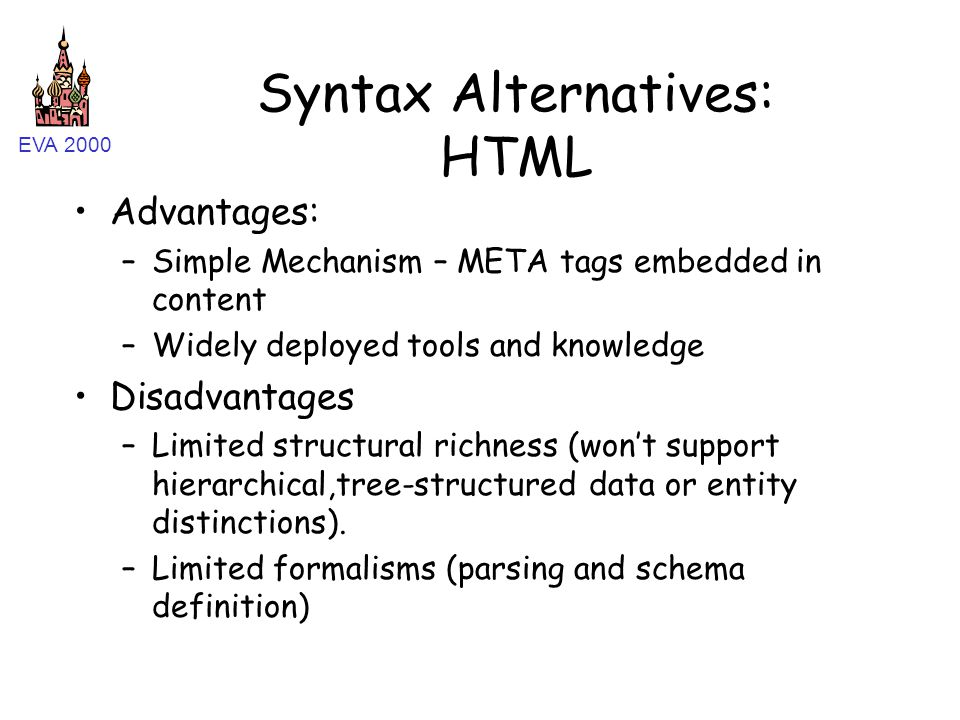 EVA 2000 Syntax Alternatives: HTML Advantages: –Simple Mechanism – META tags embedded in content –Widely deployed tools and knowledge Disadvantages –Limited structural richness (won't support hierarchical,tree-structured data or entity distinctions).