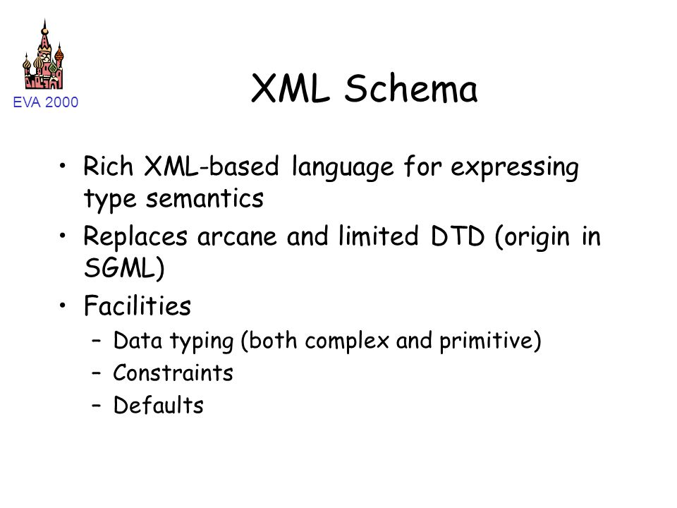 EVA 2000 XML Schema Rich XML-based language for expressing type semantics Replaces arcane and limited DTD (origin in SGML) Facilities –Data typing (both complex and primitive) –Constraints –Defaults