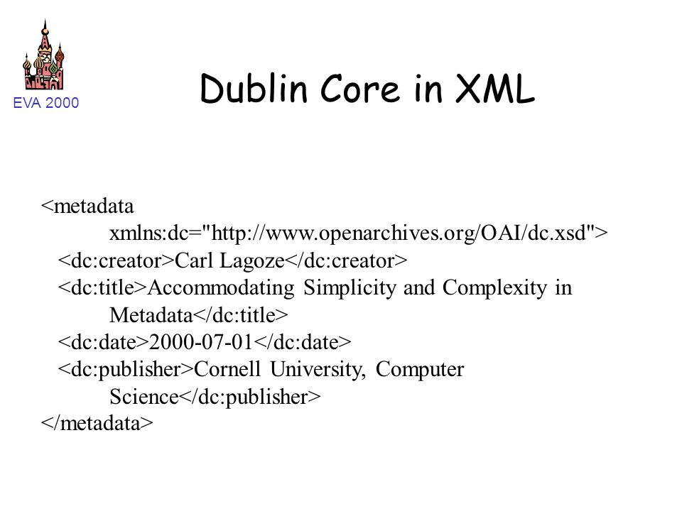 EVA 2000 Dublin Core in XML Carl Lagoze Accommodating Simplicity and Complexity in Metadata 2000-07-01 Cornell University, Computer Science
