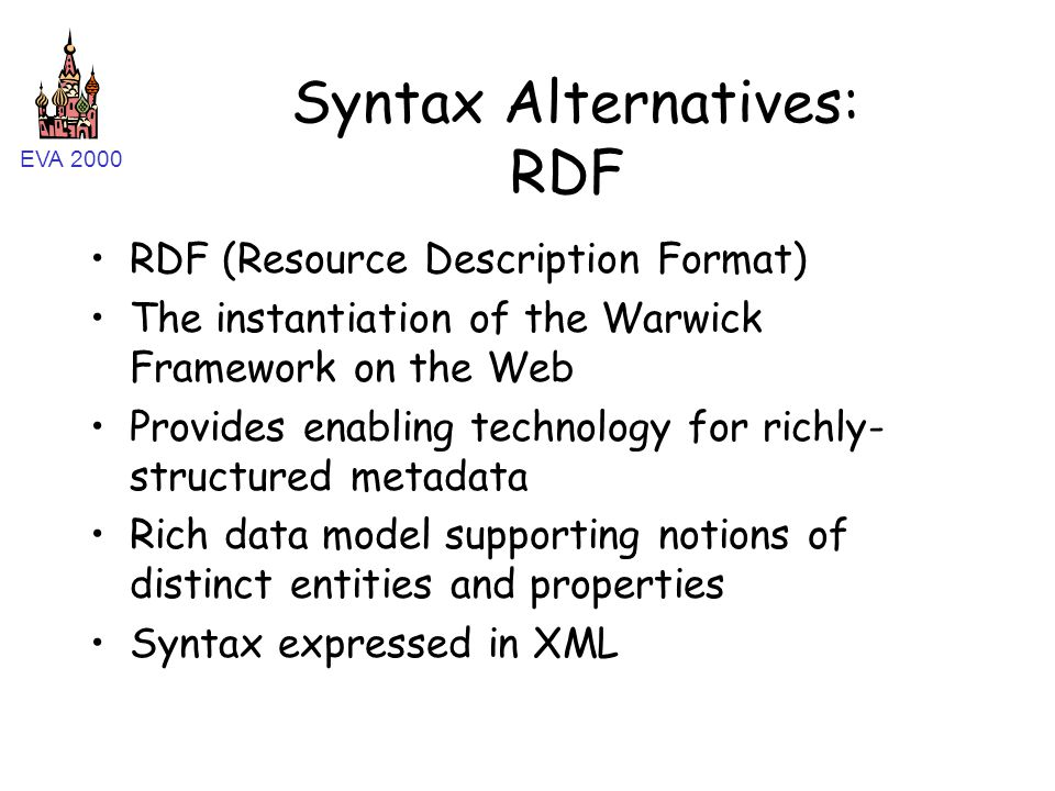 EVA 2000 Syntax Alternatives: RDF RDF (Resource Description Format) The instantiation of the Warwick Framework on the Web Provides enabling technology for richly- structured metadata Rich data model supporting notions of distinct entities and properties Syntax expressed in XML