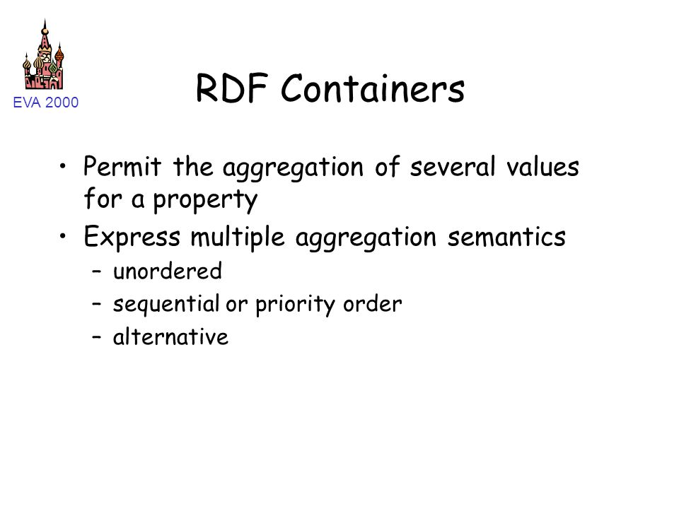 EVA 2000 RDF Containers Permit the aggregation of several values for a property Express multiple aggregation semantics –unordered –sequential or priority order –alternative
