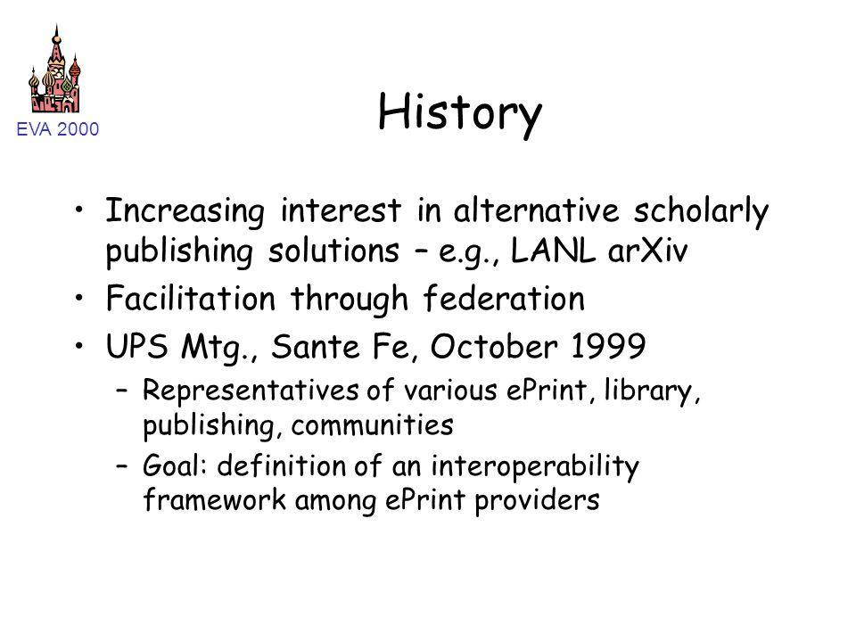 EVA 2000 History Increasing interest in alternative scholarly publishing solutions – e.g., LANL arXiv Facilitation through federation UPS Mtg., Sante
