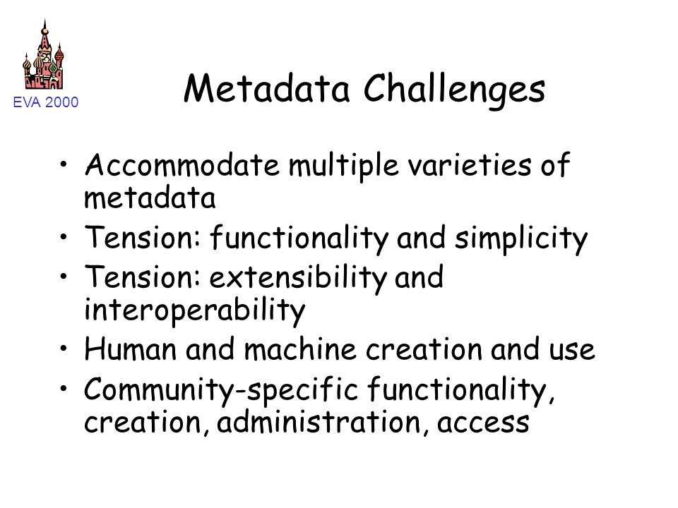 EVA 2000 Metadata Challenges Accommodate multiple varieties of metadata Tension: functionality and simplicity Tension: extensibility and interoperability Human and machine creation and use Community-specific functionality, creation, administration, access