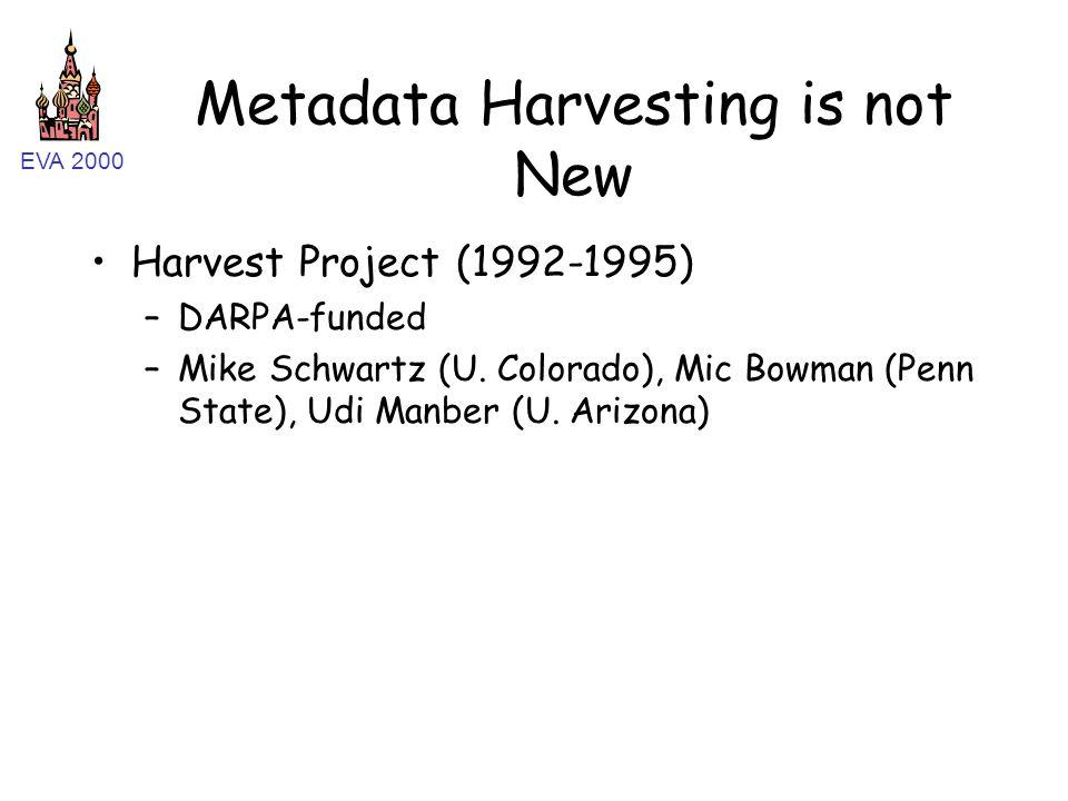 EVA 2000 Metadata Harvesting is not New Harvest Project (1992-1995) –DARPA-funded –Mike Schwartz (U. Colorado), Mic Bowman (Penn State), Udi Manber (U