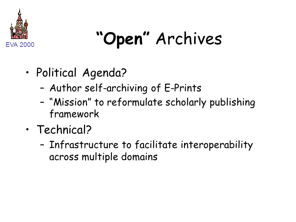 """EVA 2000 """"Open"""" Archives Political Agenda? –Author self-archiving of E-Prints –""""Mission"""" to reformulate scholarly publishing framework Technical? –Inf"""