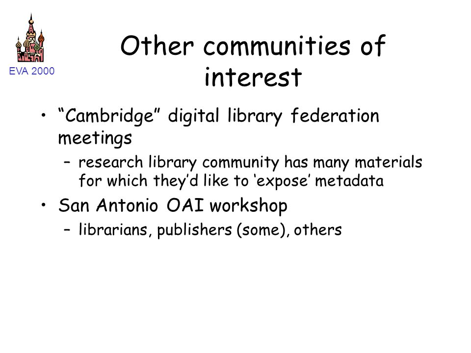 EVA 2000 Other communities of interest Cambridge digital library federation meetings –research library community has many materials for which they'd like to 'expose' metadata San Antonio OAI workshop –librarians, publishers (some), others