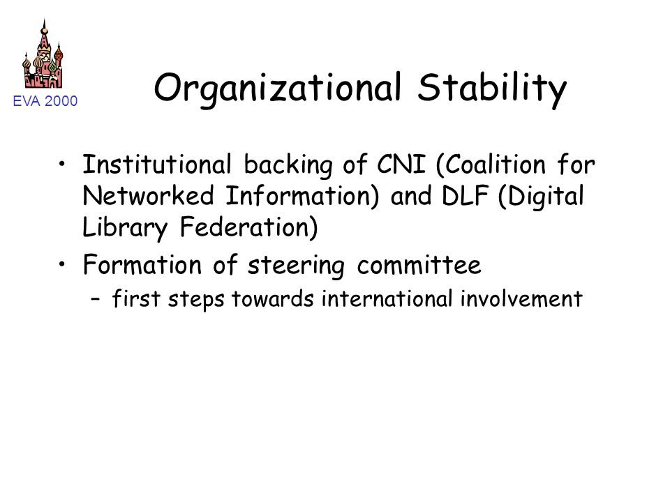 EVA 2000 Organizational Stability Institutional backing of CNI (Coalition for Networked Information) and DLF (Digital Library Federation) Formation of