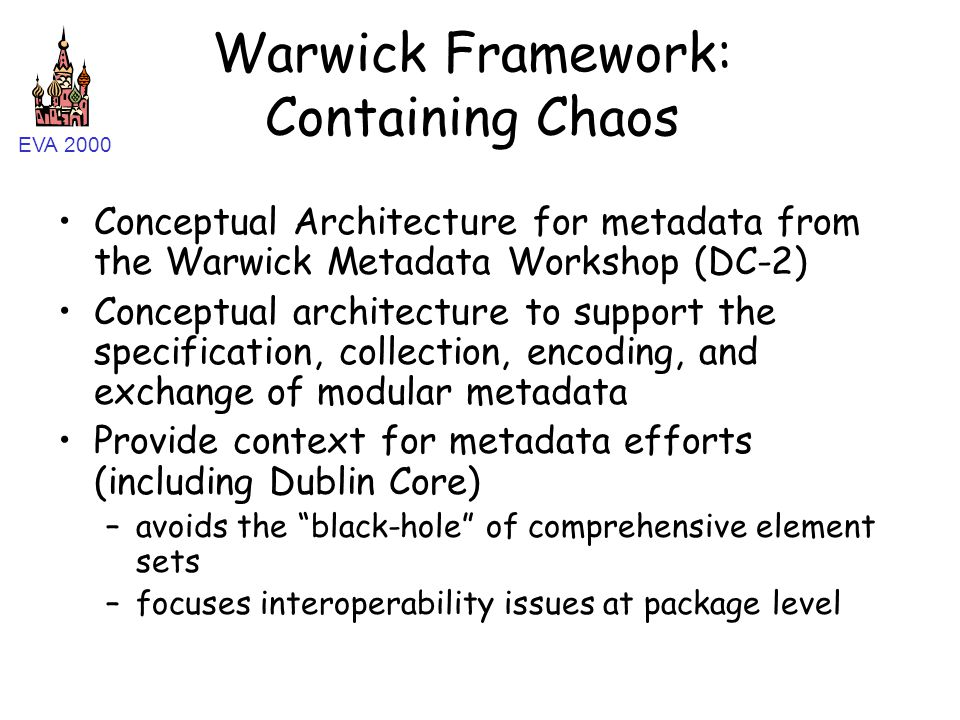 EVA 2000 Warwick Framework: Containing Chaos Conceptual Architecture for metadata from the Warwick Metadata Workshop (DC-2) Conceptual architecture to support the specification, collection, encoding, and exchange of modular metadata Provide context for metadata efforts (including Dublin Core) –avoids the black-hole of comprehensive element sets –focuses interoperability issues at package level
