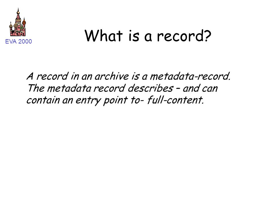 EVA 2000 What is a record? A record in an archive is a metadata-record. The metadata record describes – and can contain an entry point to- full-conten