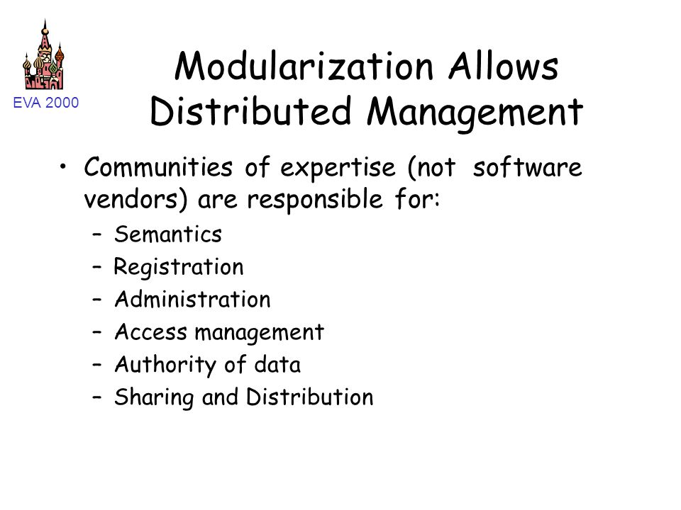EVA 2000 Modularization Allows Distributed Management Communities of expertise (not software vendors) are responsible for: –Semantics –Registration –Administration –Access management –Authority of data –Sharing and Distribution